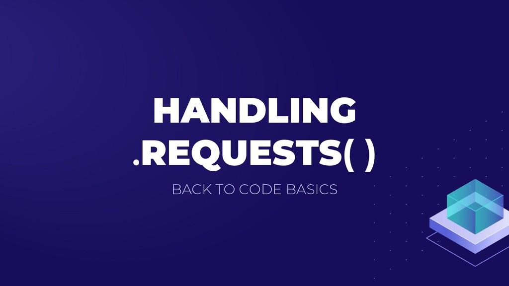 HANDLING .REQUESTS( ) BACK TO CODE BASICS