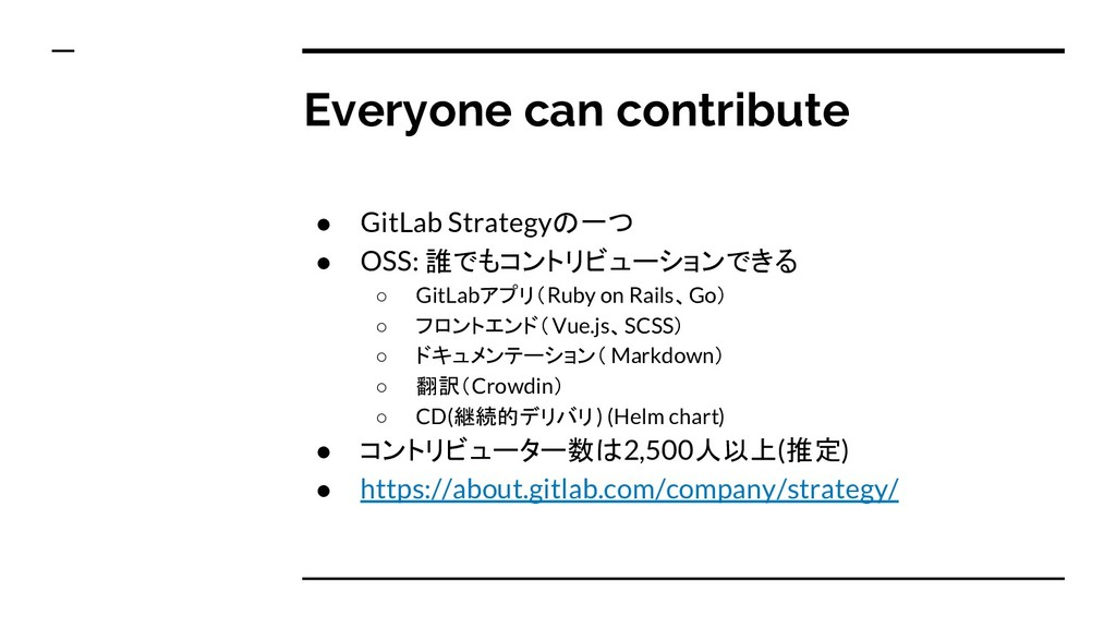 Everyone can contribute ● GitLab Strategyの一つ ● ...