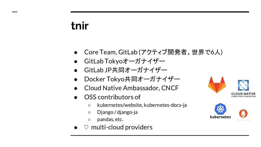 tnir ● Core Team, GitLab (アクティブ開発者。世界で6人) ● Git...