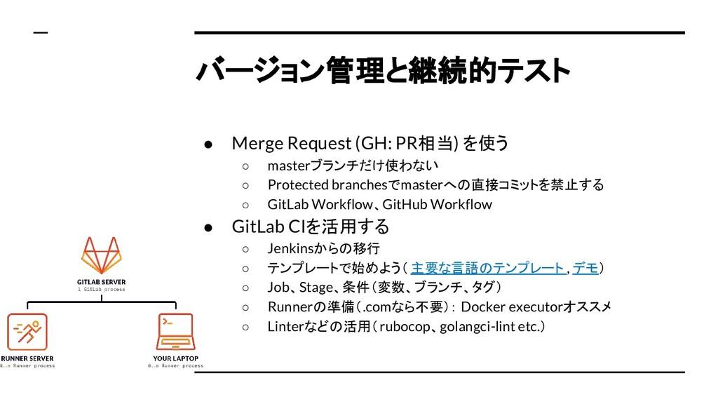 バージョン管理と継続的テスト ● Merge Request (GH: PR相当) を使う ○...