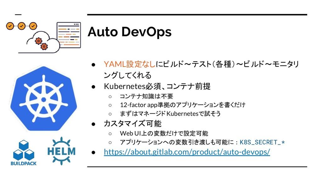 Auto DevOps ● YAML設定なしにビルド〜テスト(各種)〜ビルド〜モニタリ ングし...