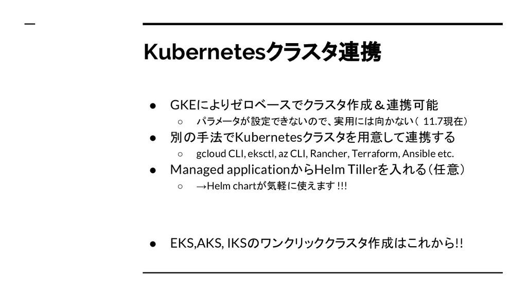 Kubernetesクラスタ連携 ● GKEによりゼロベースでクラスタ作成&連携可能 ○ パラ...