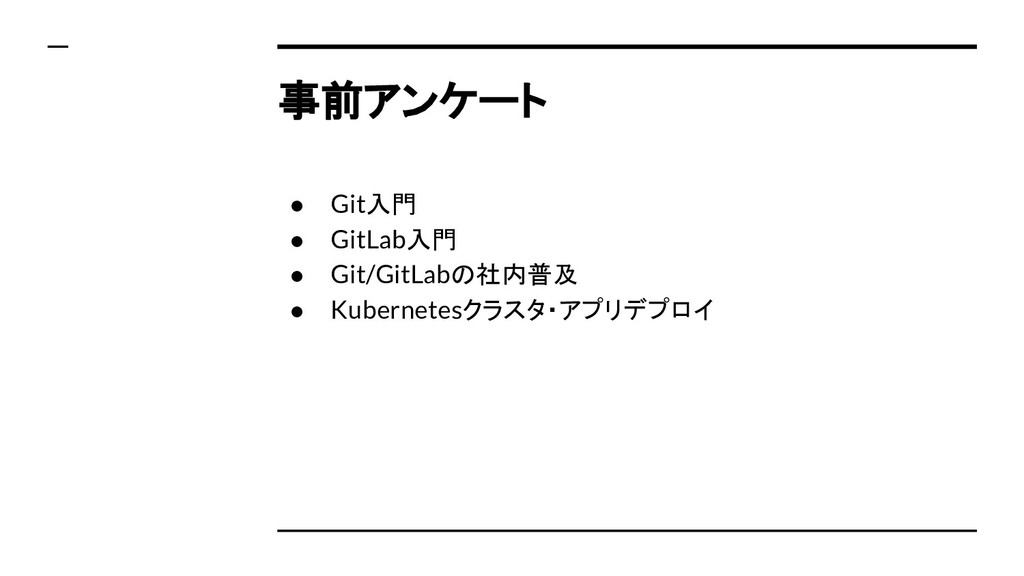 事前アンケート ● Git入門 ● GitLab入門 ● Git/GitLabの社内普及 ● ...