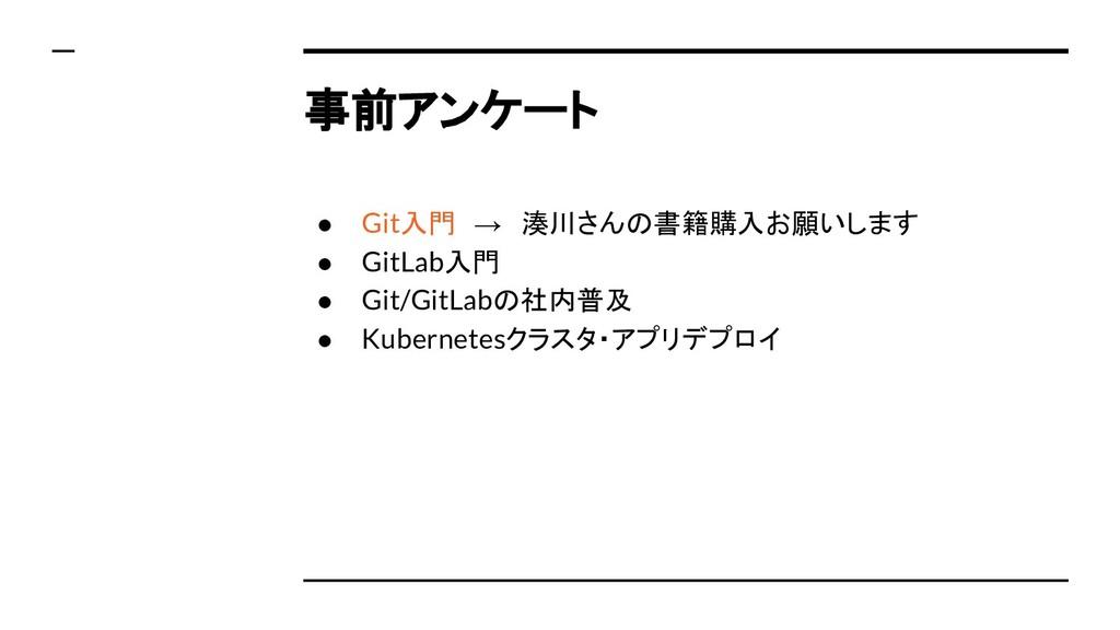 事前アンケート ● Git入門 → 湊川さんの書籍購入お願いします ● GitLab入門 ● ...