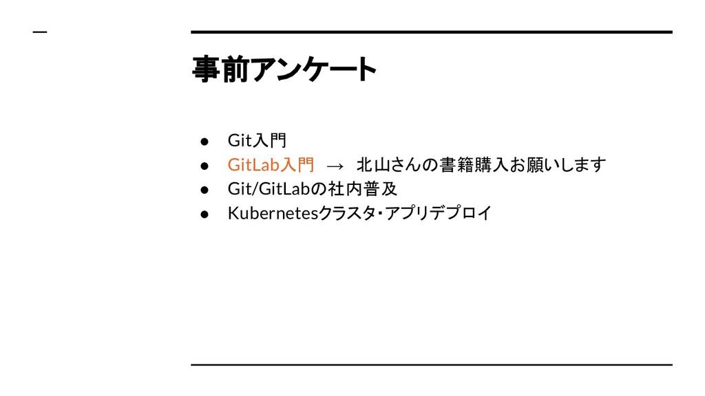 事前アンケート ● Git入門 ● GitLab入門 → 北山さんの書籍購入お願いします ● ...