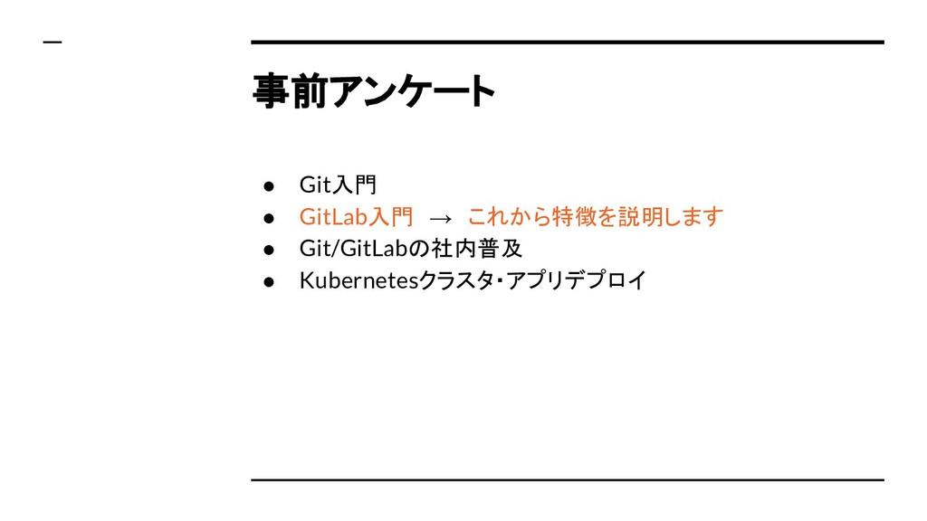事前アンケート ● Git入門 ● GitLab入門 → これから特徴を説明します ● Git...