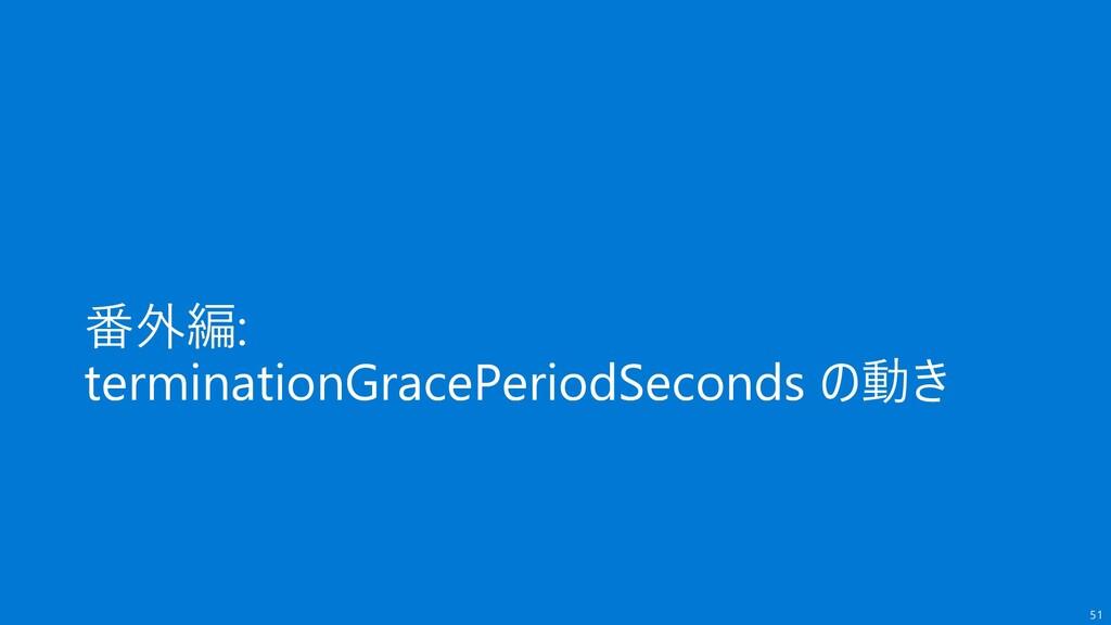 番外編: terminationGracePeriodSeconds の動き 51