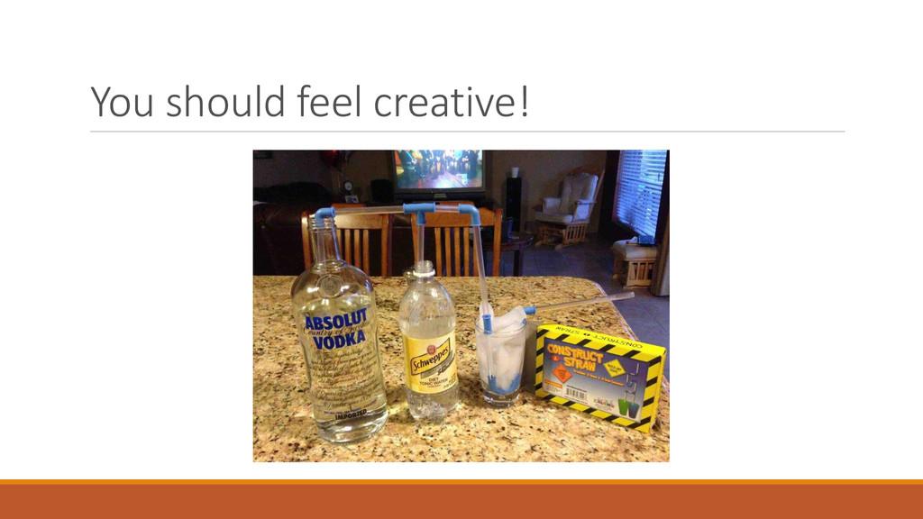 You should feel creative!