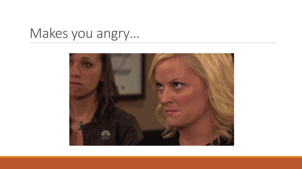 Makes you angry…