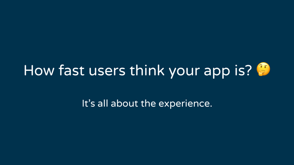 How fast users think your app is?  It's all abo...