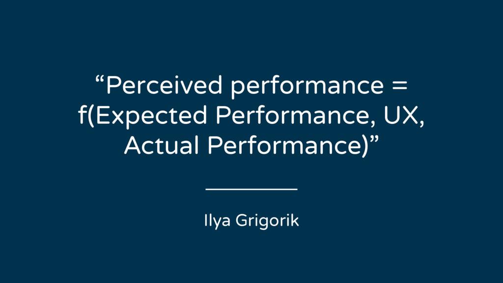 "Ilya Grigorik ""Perceived performance = f(Expect..."