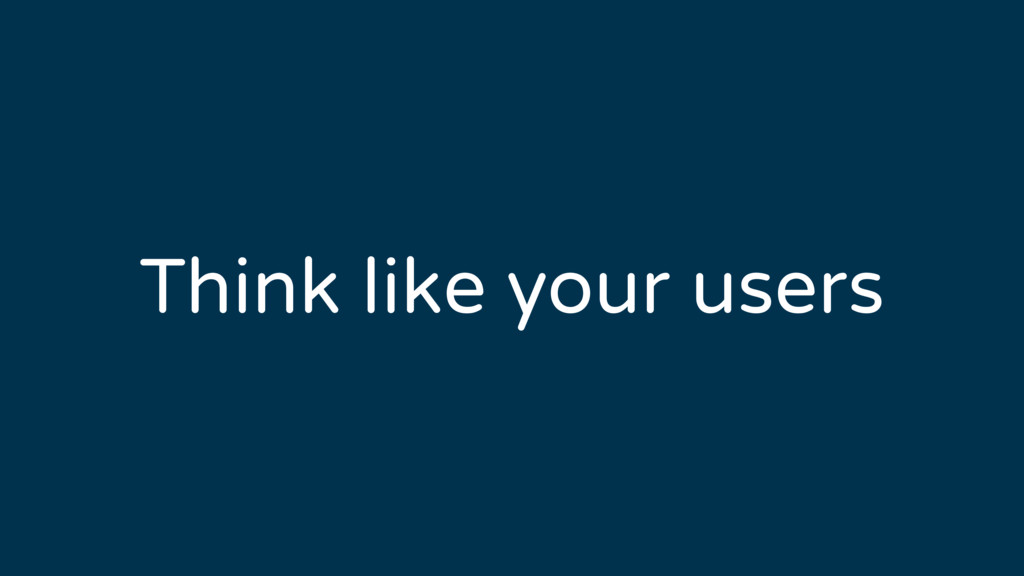 Think like your users