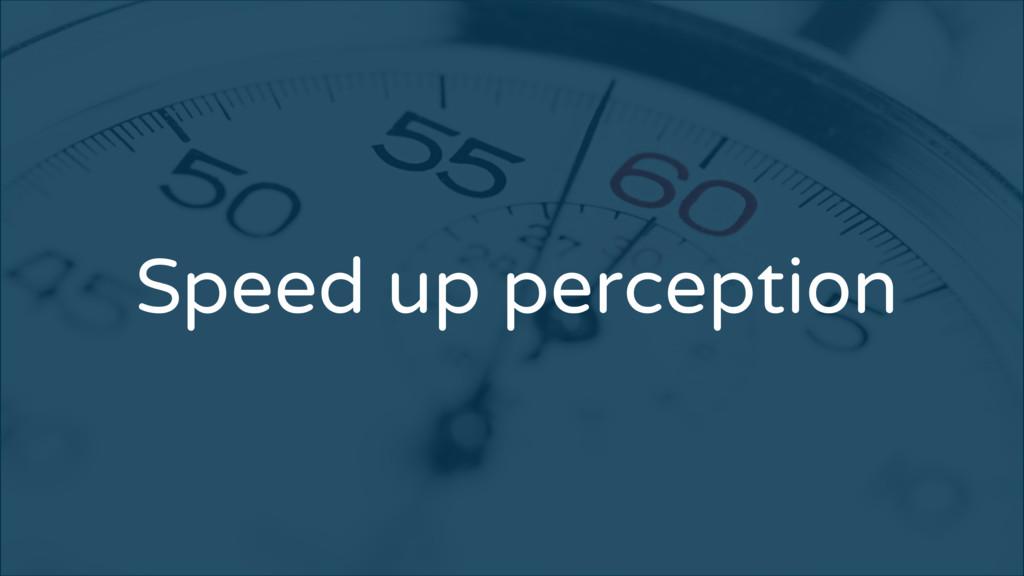 Speed up perception
