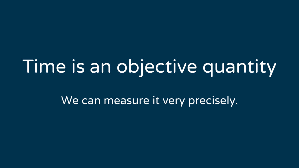 Time is an objective quantity We can measure it...