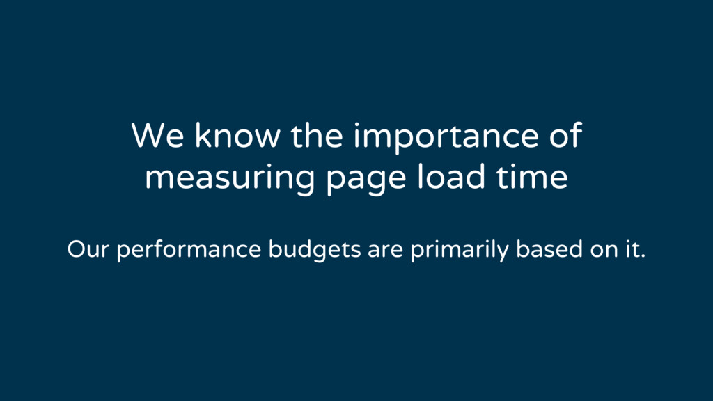 We know the importance of measuring page load t...