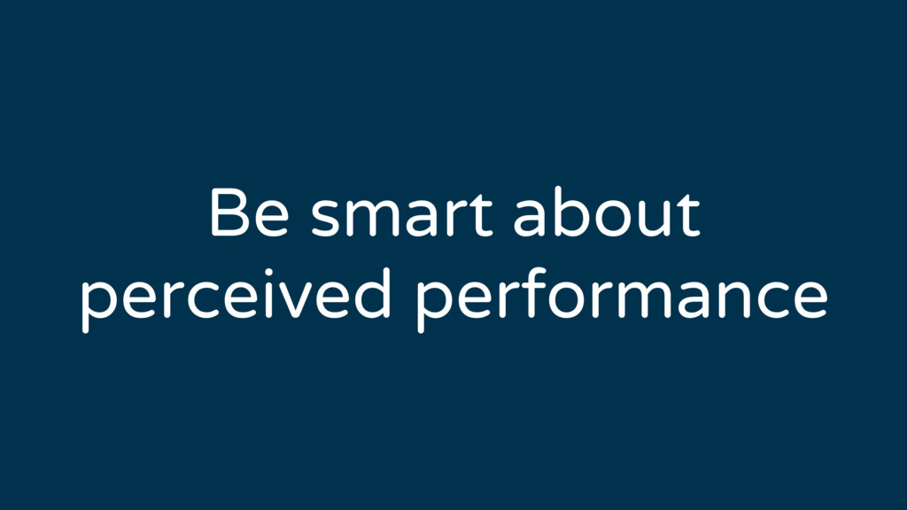 Be smart about perceived performance
