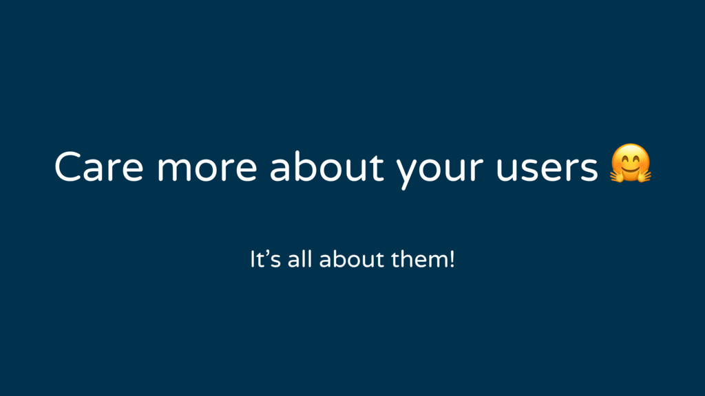 Care more about your users  It's all about them!