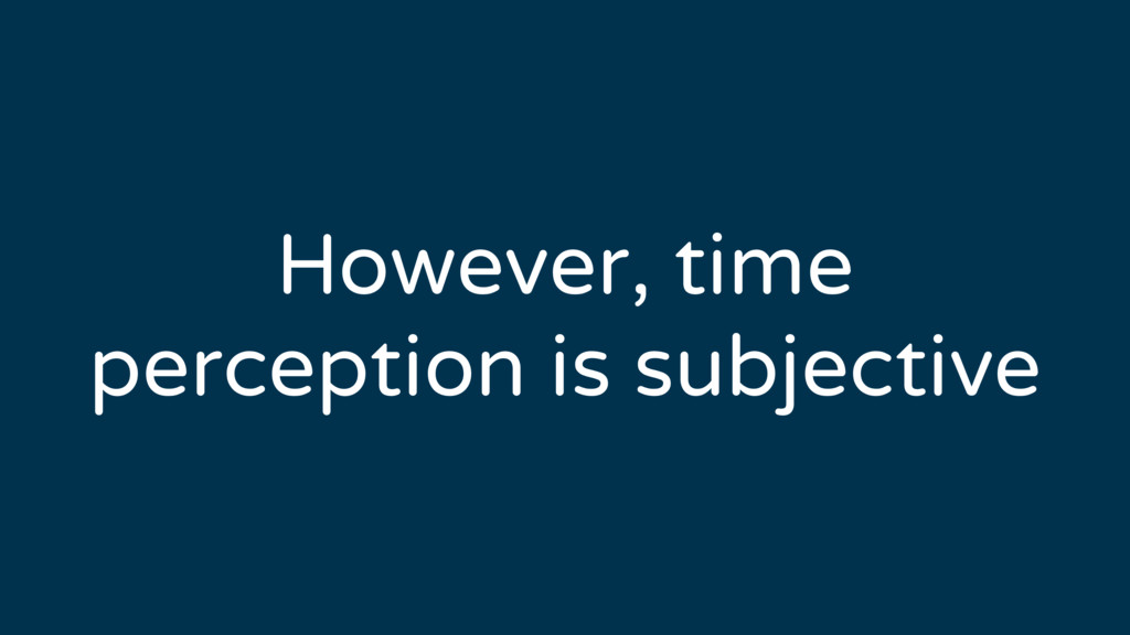 However, time perception is subjective