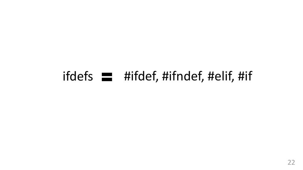 22 #ifdef, #ifndef, #elif, #if ifdefs