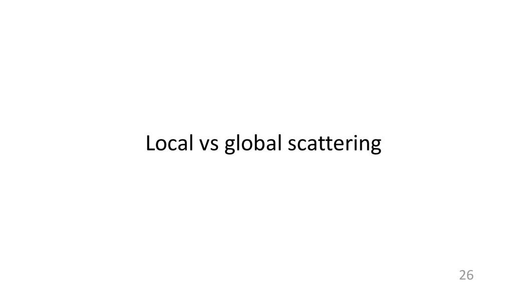 Local vs global scattering 26