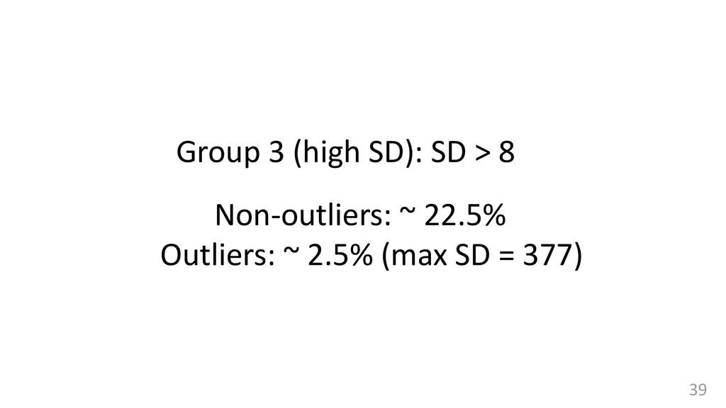 39 Group 3 (high SD): SD > 8 Non-outliers: ~ 22...