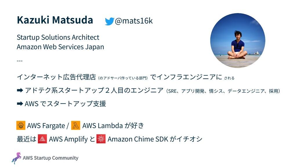 AWS Startup Community Kazuki Matsuda @mats16k S...