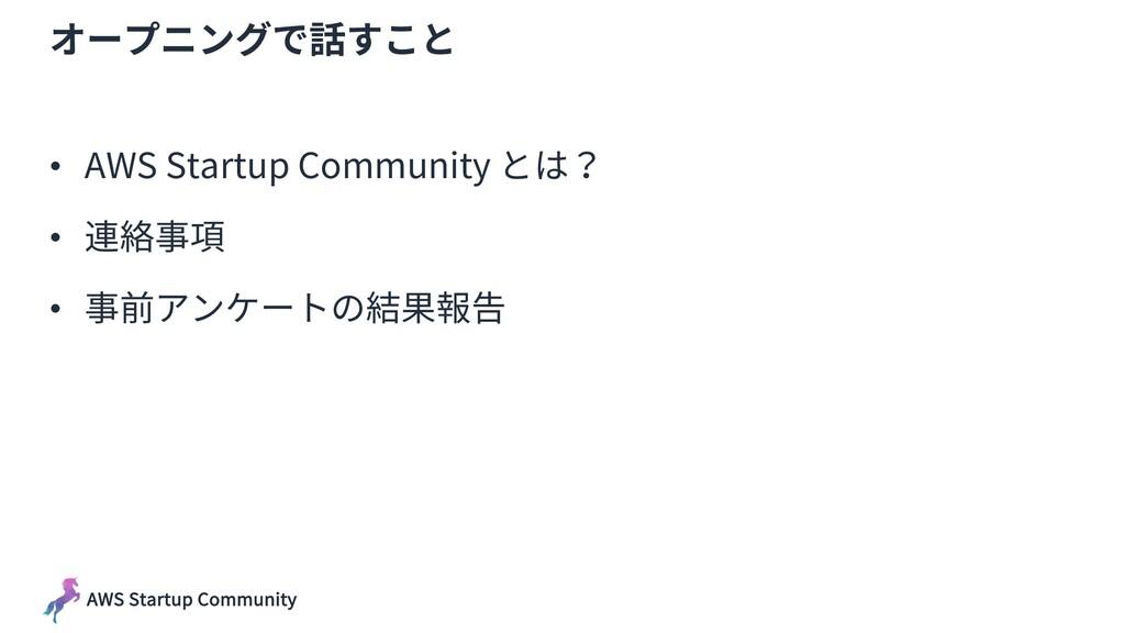AWS Startup Community オープニングで話すこと • AWS Startup...