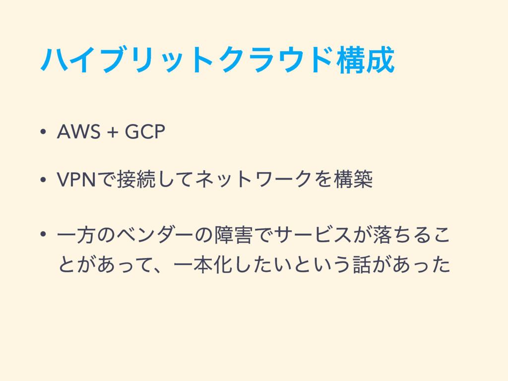ϋΠϒϦοτΫϥυߏ • AWS + GCP • VPNͰଓͯ͠ωοτϫʔΫΛߏங • ...