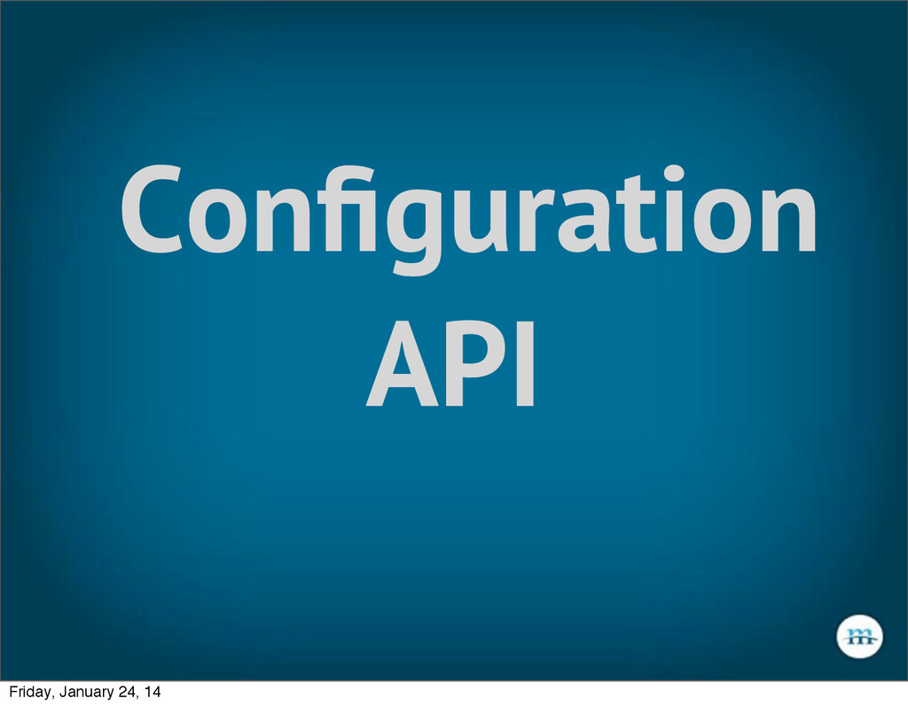 Configuration API Friday, January 24, 14