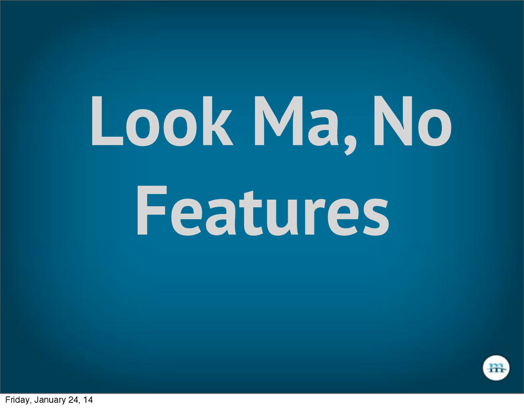 Look Ma, No Features Friday, January 24, 14