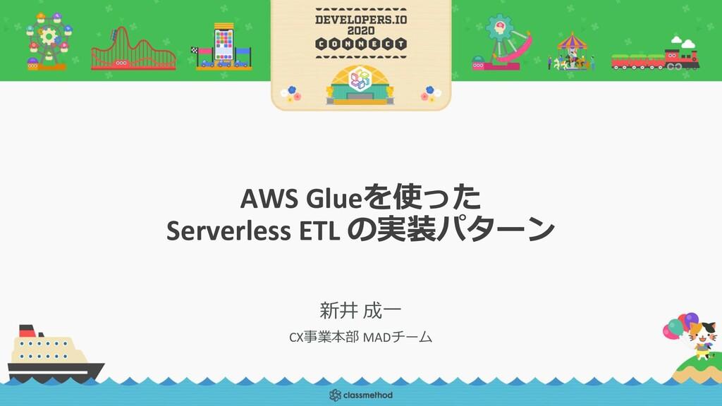 AWS Glueを使った Serverless ETL の実装パターン 新井 成一 CX事業本...