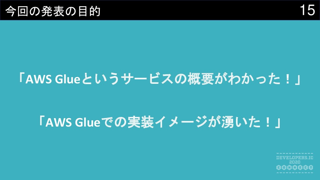 15 今回の発表の目的 「AWS Glueというサービスの概要がわかった!」 「AWS Glu...
