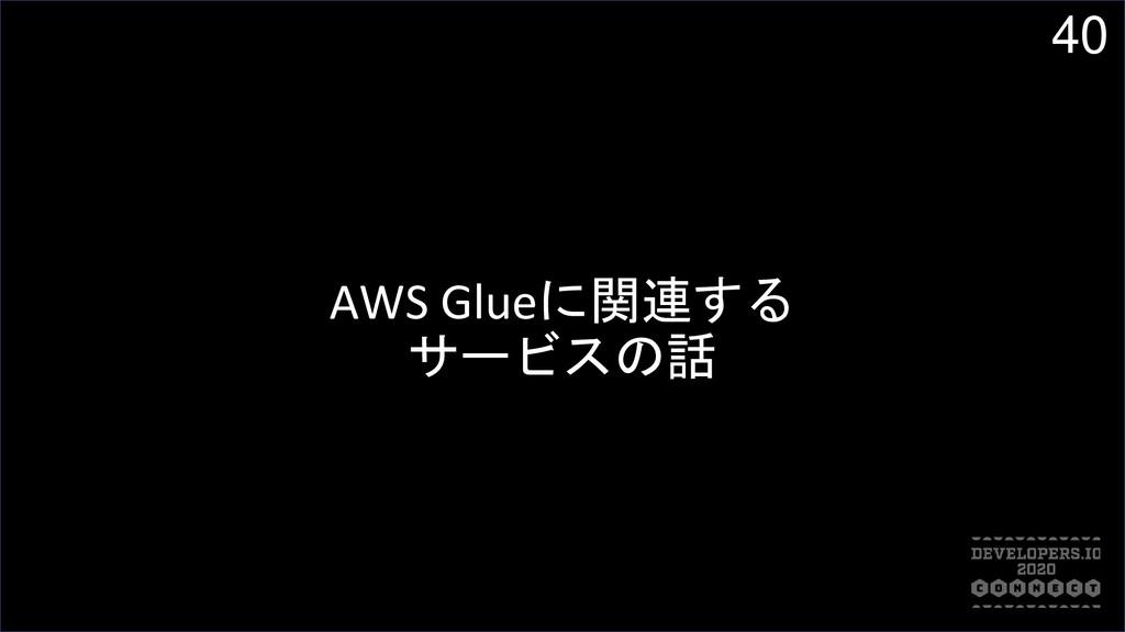 40 AWS Glueに関連する サービスの話