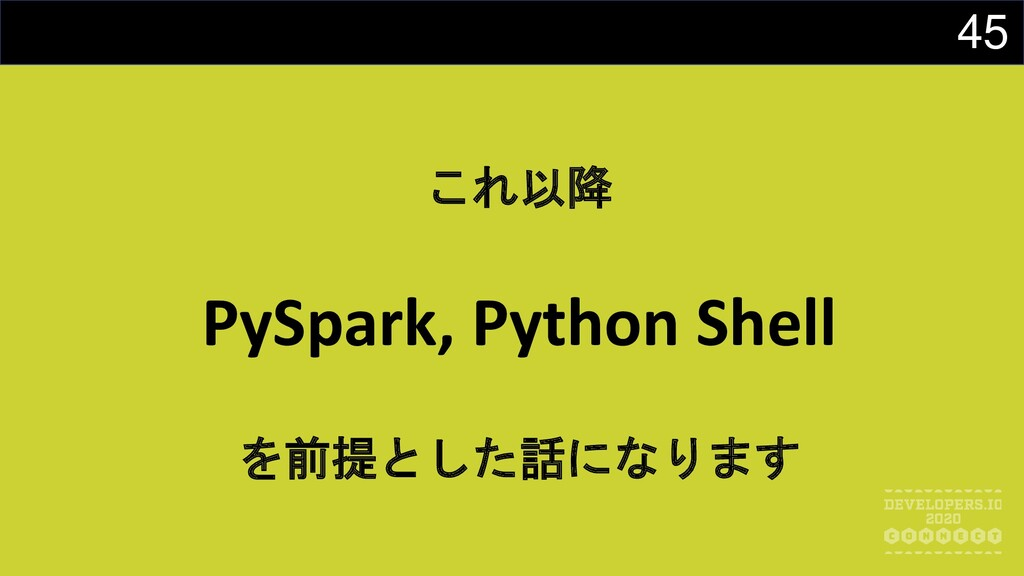 45 これ以降 PySpark, Python Shell を前提とした話になります