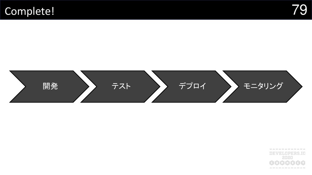 79 Complete! 開発 テスト デプロイ モニタリング