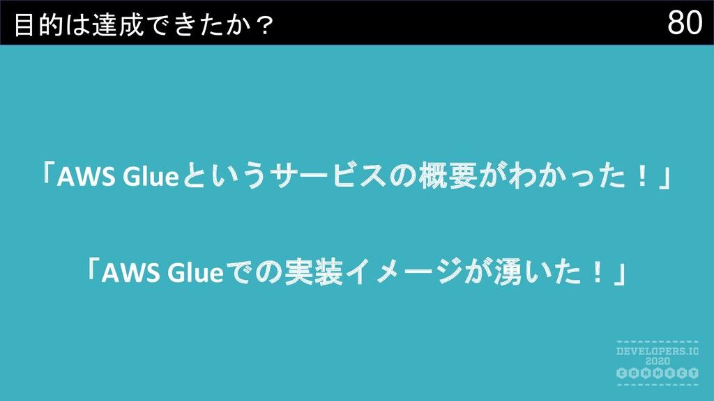 80 目的は達成できたか? 「AWS Glueというサービスの概要がわかった!」 「AWS G...