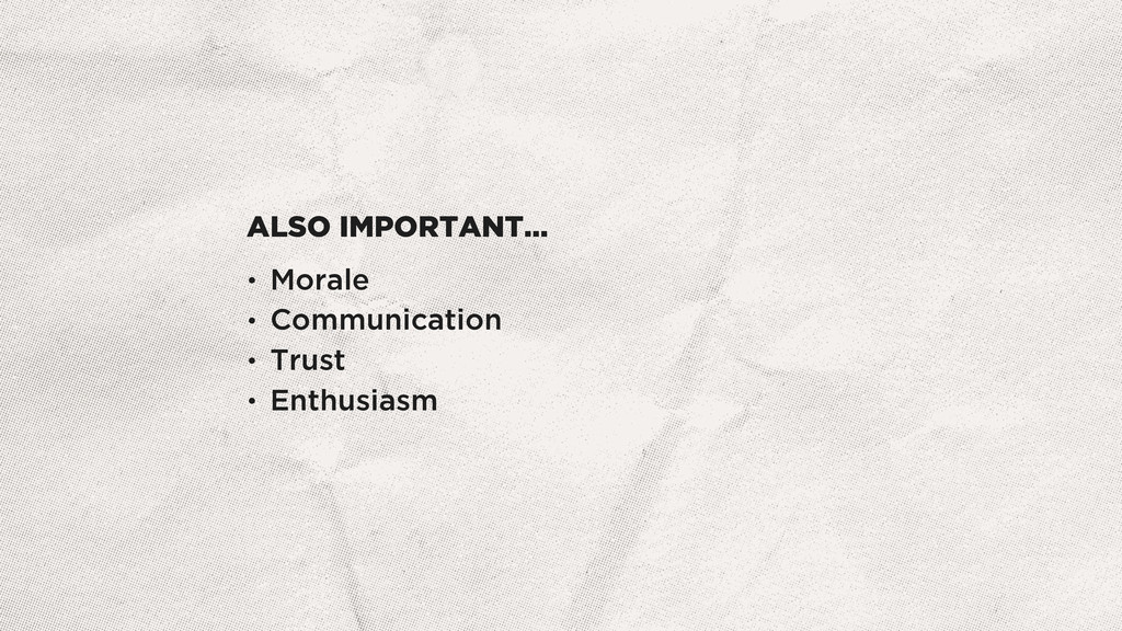 ALSO IMPORTANT… • Morale • Communication • Trus...