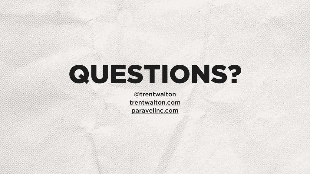 QUESTIONS? @trentwalton trentwalton.com paravel...