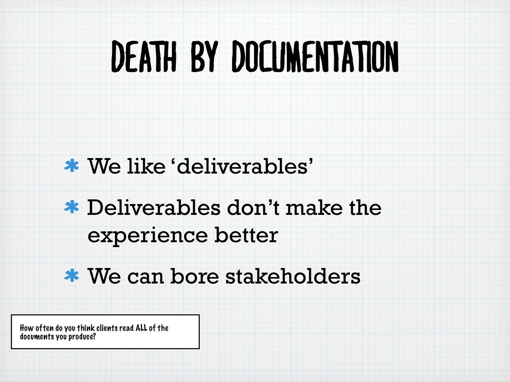 DEATH BY DOCUMENTATION We like 'deliverables' D...