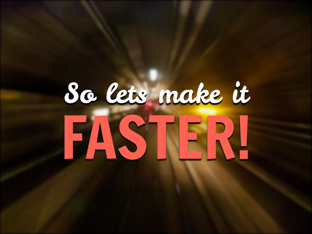So lets make it FASTER!