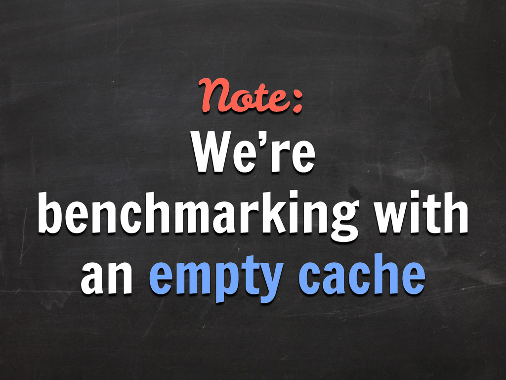 Note: We're benchmarking with an empty cache