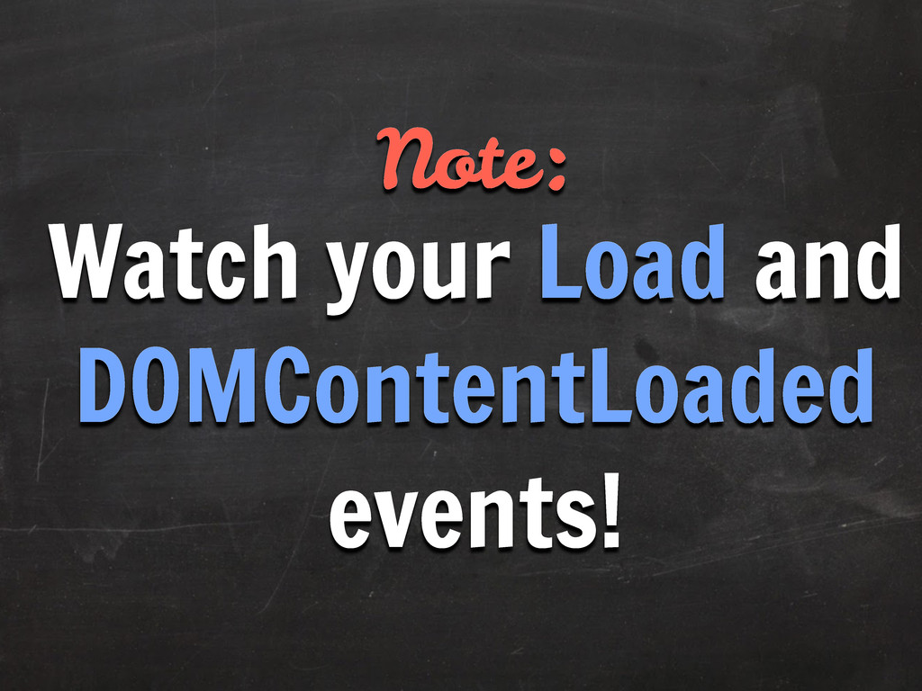 Note: Watch your Load and DOMContentLoaded even...