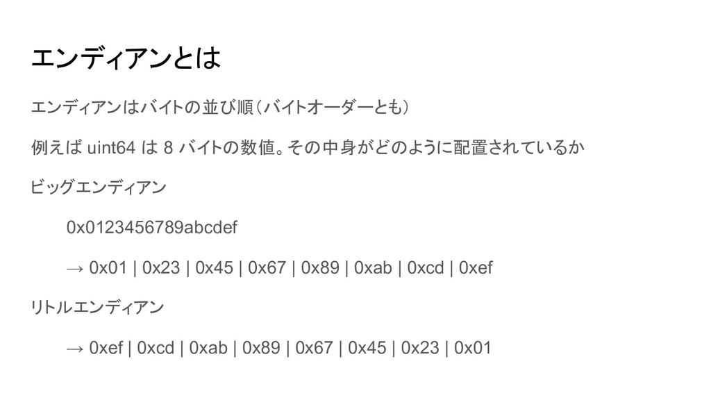 エンディアンはバイトの並び順(バイトオーダーとも) 例えば uint64 は 8 バイトの数値...