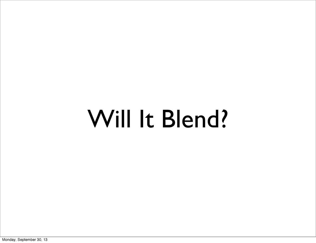 Will It Blend? Monday, September 30, 13
