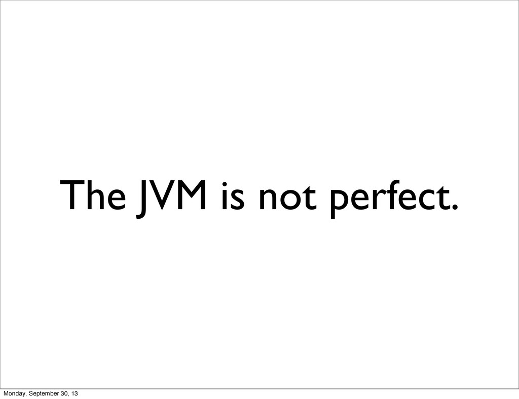 The JVM is not perfect. Monday, September 30, 13