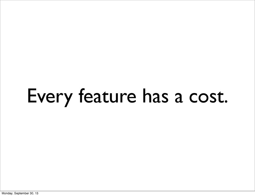 Every feature has a cost. Monday, September 30,...