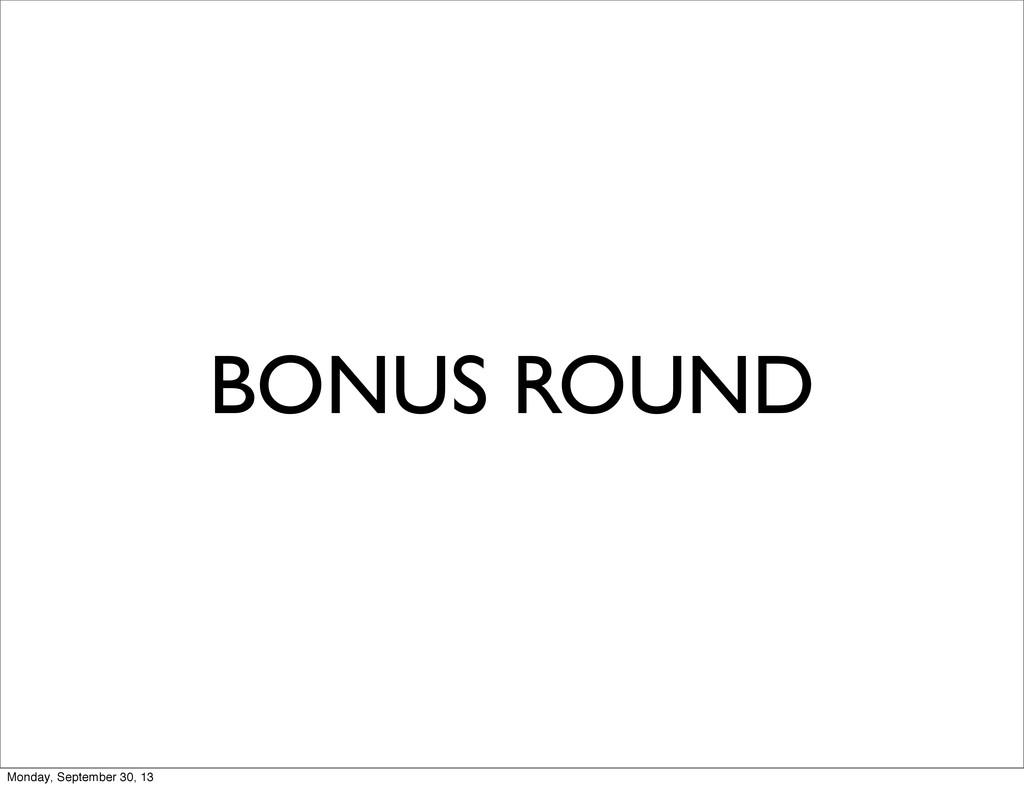 BONUS ROUND Monday, September 30, 13