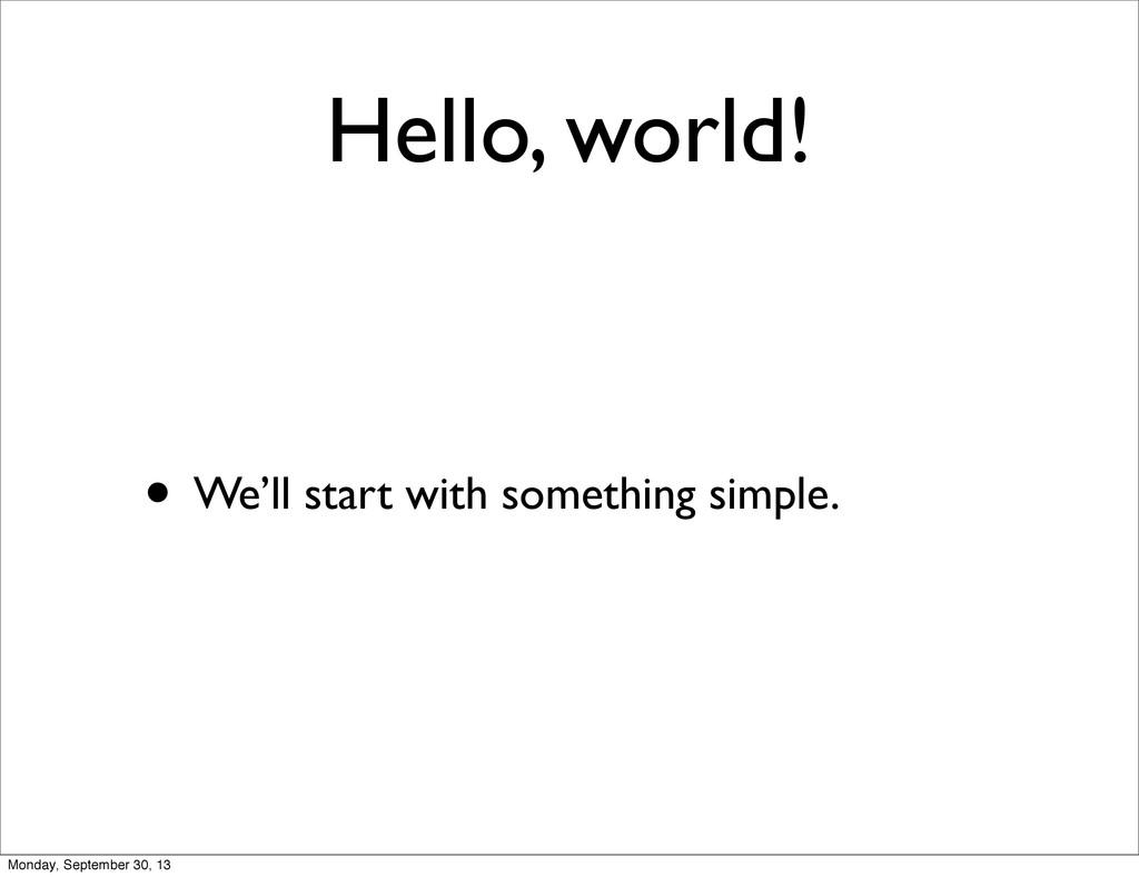 Hello, world! • We'll start with something simp...