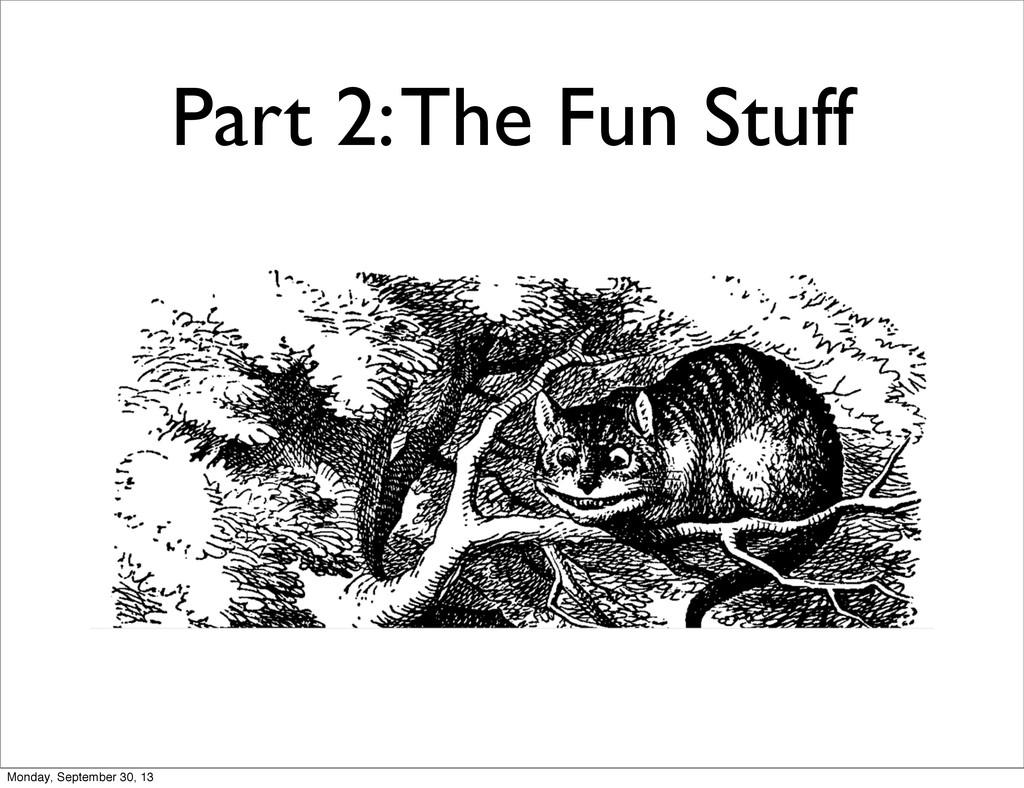 Part 2: The Fun Stuff Monday, September 30, 13