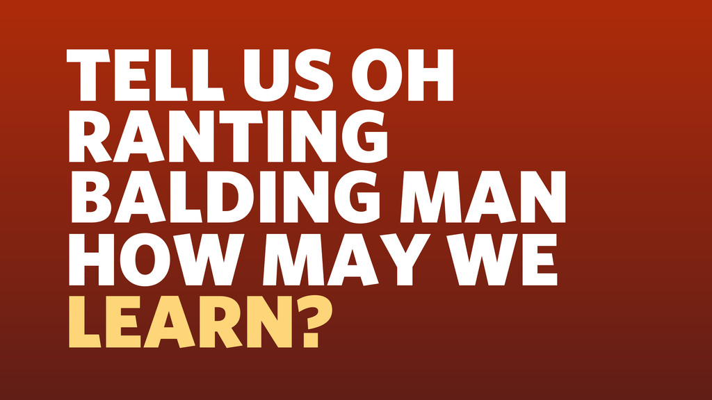 TELL US OH RANTING BALDING MAN HOW MAY WE LEARN?